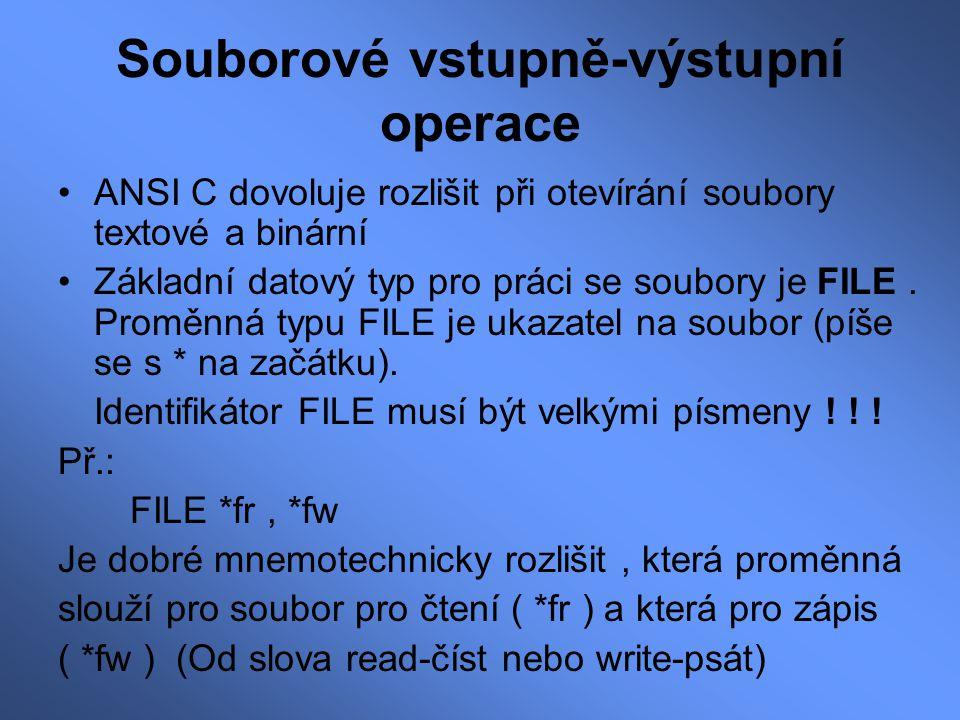 Souborové vstupně-výstupní operace ANSI C dovoluje rozlišit při otevírání soubory textové a binární Základní datový typ pro práci se soubory je FILE.