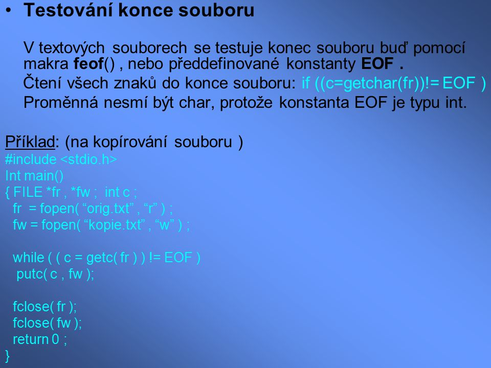 Příklad: (na kopírování souboru – test pomocí feov() ) #include Int main() { FILE *fr, *fw ; int c ; fr = fopen( orig.txt , r ) ; fw = fopen( kopie.txt , w ) ; while ((c = getc(fr)), feof( fr ) == 0 ) { putc(c, fw); putchar(c); /* Kontrolni vypis kopirovaneho souboru.