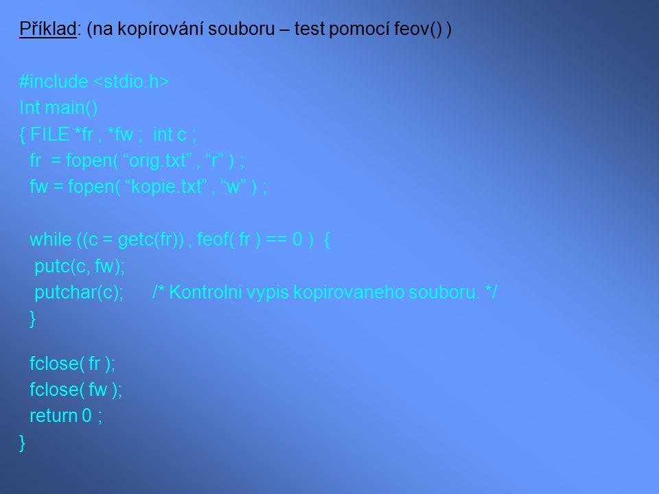 """Příklad: (na kopírování souboru – test pomocí feov() ) #include Int main() { FILE *fr, *fw ; int c ; fr = fopen( """"orig.txt"""", """"r"""" ) ; fw = fopen( """"kopi"""