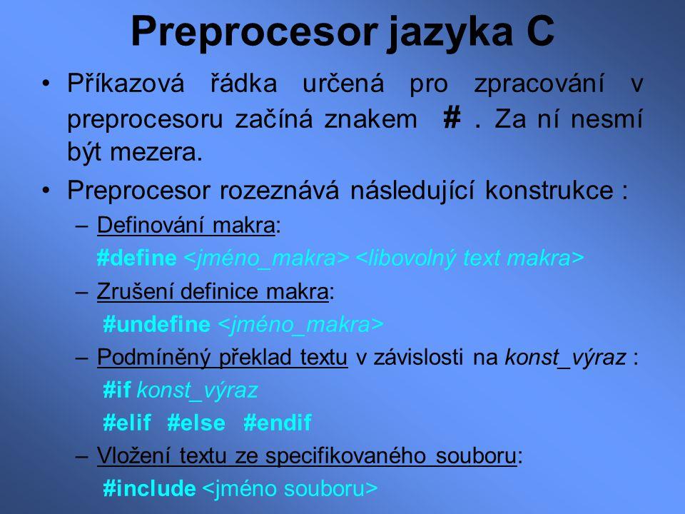 –Podmíněný překlad textu v závislosti na tom, zda je makro definováno/nedefinováno: #ifdef #elif #else #endif –Podmíněný překlad textu v závislosti na tom, zda je makro nedefinováno/definováno: #ifndef #elif #else #endif –Výpis chybových zpráv během preprocesingu: #error Chybová zpráva Příklad definice makra: #define DVE_PI (2 * 3.14) #define je_velke(c) ( (c) >= 'A' && (c) <= 'Z' )