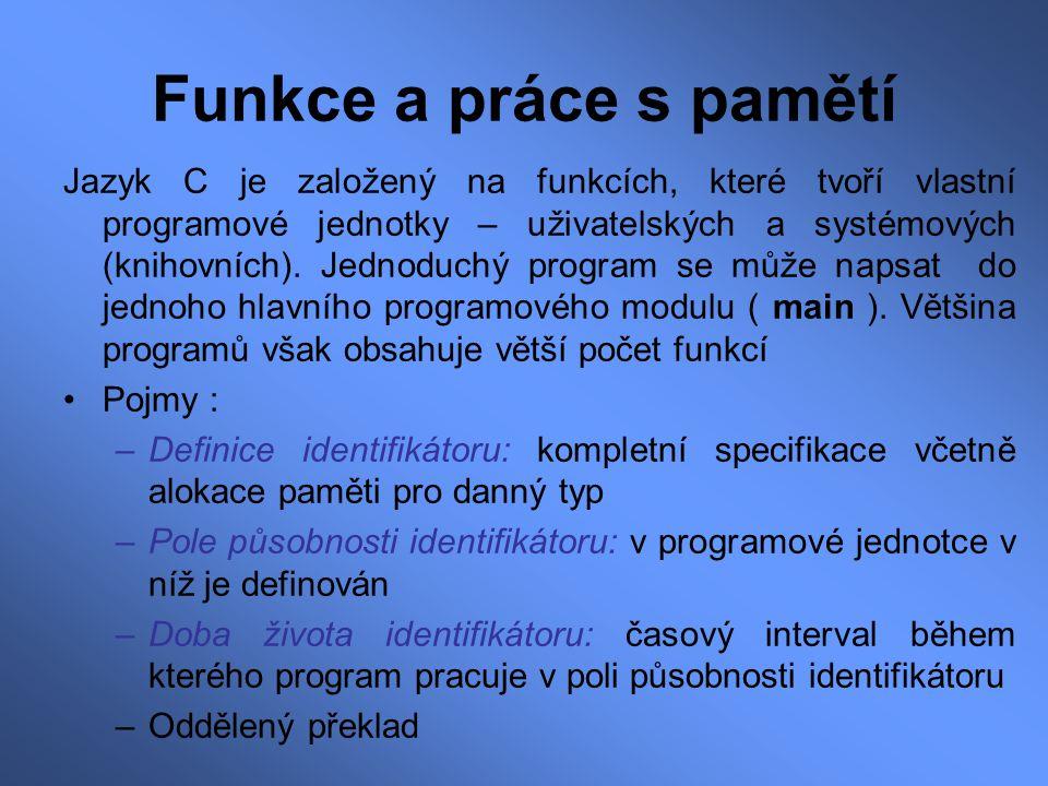 Funkce a práce s pamětí Jazyk C je založený na funkcích, které tvoří vlastní programové jednotky – uživatelských a systémových (knihovních). Jednoduch
