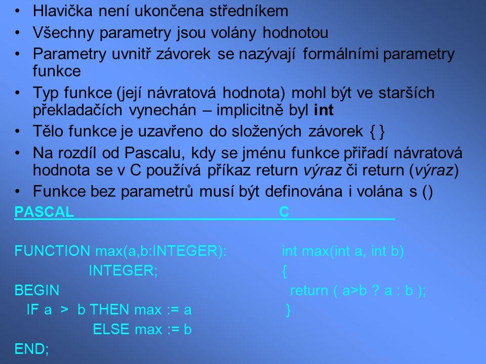 Procedury a datový typ void Pokud nechceme využít předání funkční hodnoty, pak můžeme toto obejít: a) necháme vrátit návratovou hodnotu, ale nevyužijeme ji (nepřiřadíme l-hodnotě funkci – necháme ji bez přiřazení) b) typ funkce se definuje jako void (prázdný) void tisk1(int i) { printf( %d ,i); } Vyvolání pak může vypadat jen takto: tisk1(a+b);