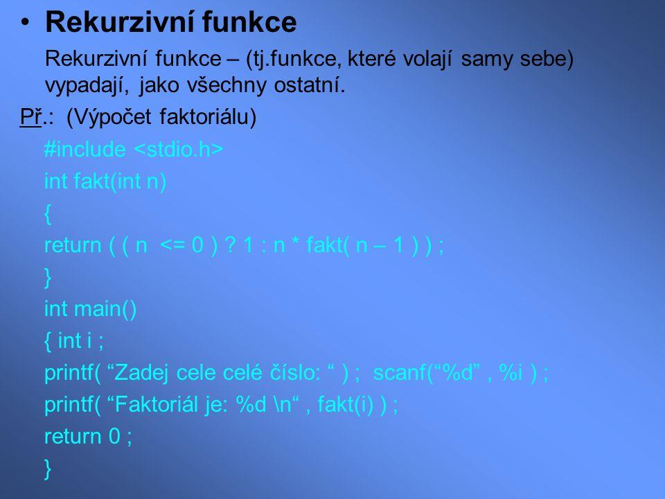 Rekurzivní funkce Rekurzivní funkce – (tj.funkce, které volají samy sebe) vypadají, jako všechny ostatní. Př.: (Výpočet faktoriálu) #include int fakt(