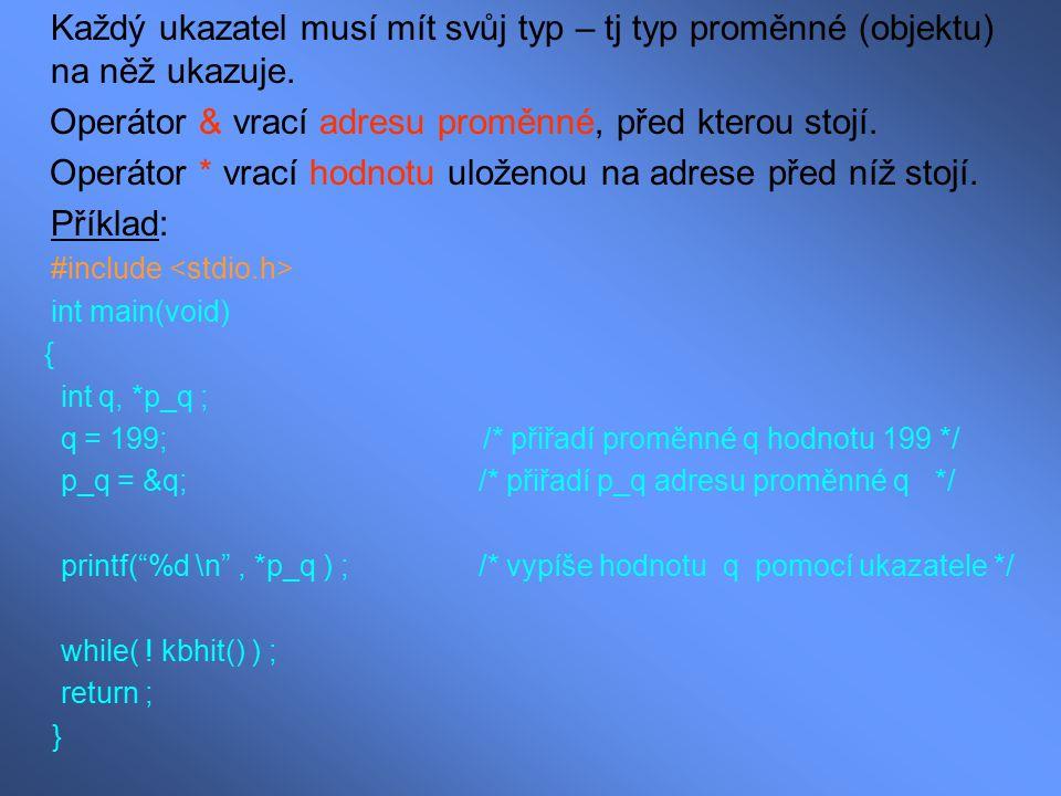 Každý ukazatel musí mít svůj typ – tj typ proměnné (objektu) na něž ukazuje. Operátor & vrací adresu proměnné, před kterou stojí. Operátor * vrací hod