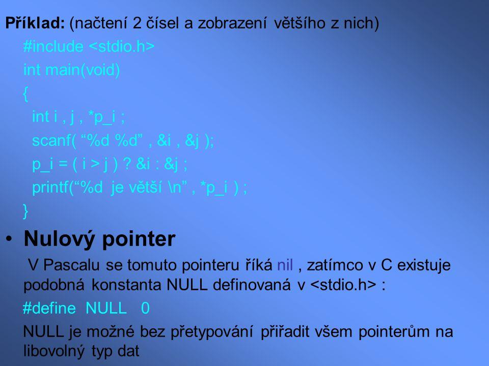 """Příklad: (načtení 2 čísel a zobrazení většího z nich) #include int main(void) { int i, j, *p_i ; scanf( """"%d %d"""", &i, &j ); p_i = ( i > j ) ? &i : &j ;"""