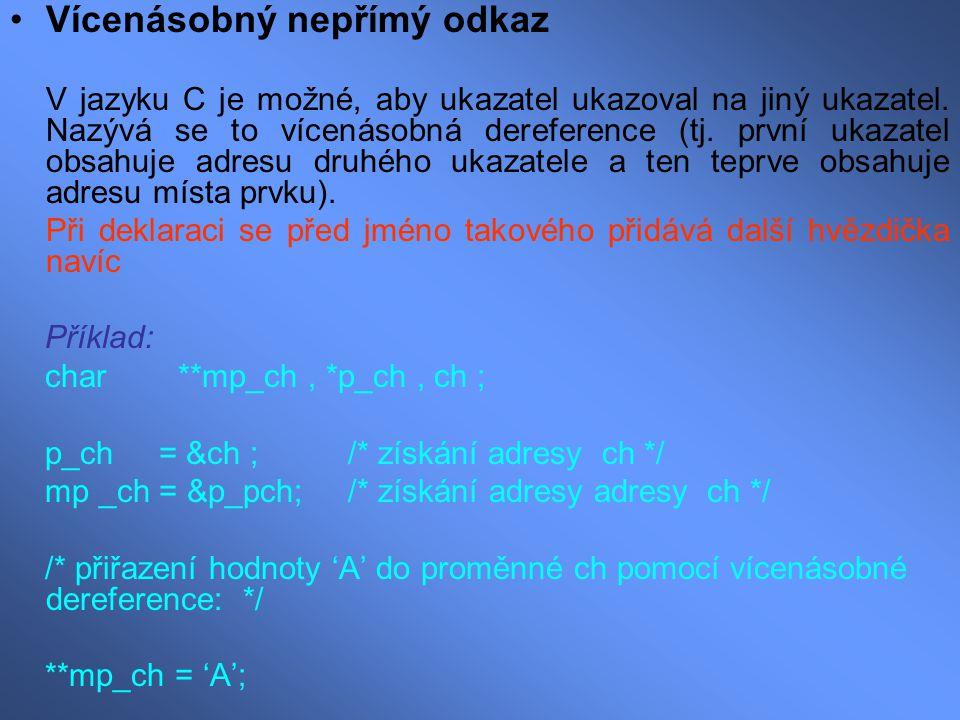 Vícenásobný nepřímý odkaz V jazyku C je možné, aby ukazatel ukazoval na jiný ukazatel. Nazývá se to vícenásobná dereference (tj. první ukazatel obsahu