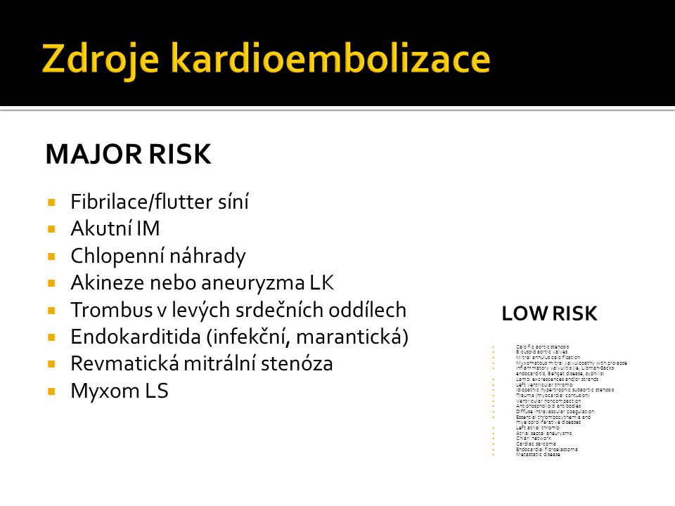 MAJOR RISK  Fibrilace/flutter síní  Akutní IM  Chlopenní náhrady  Akineze nebo aneuryzma LK  Trombus v levých srdečních oddílech  Endokarditida (infekční, marantická)  Revmatická mitrální stenóza  Myxom LS LOW RISK  Calcific aortic stenosis  Bicuspid aortic valves  Mitral annulus calcification  Myxomatous mitral valvulopathy with prolapse  Inflammatory valvulitis (ie, Libman-Sacks endocarditis, Behçet disease, syphilis)  Lambl excrescences and/or strands  Left ventricular thrombi  Idiopathic hypertrophic subaortic stenosis  Trauma (myocardial contusion)  Ventricular noncompaction  Antiphospholipid antibodies  Diffuse intravascular coagulation  Essential thrombocythemia and myeloproliferative diseases  Left atrial thrombi  Atrial septal aneurysms  Chiari network  Cardiac sarcoma  Endocardial fibroelastoma  Metastatic disease