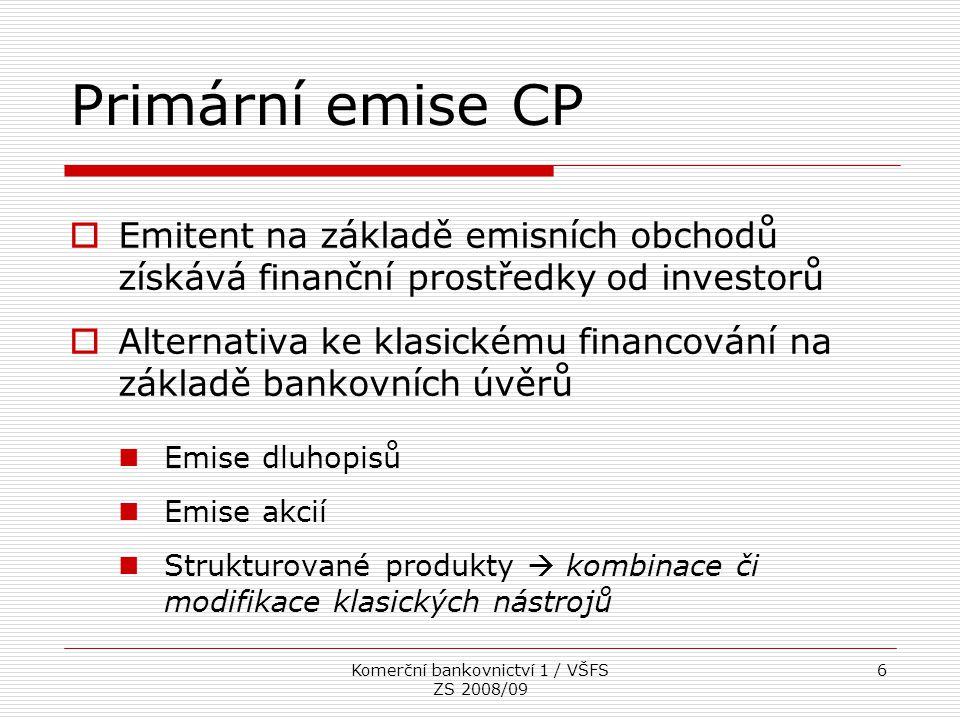Komerční bankovnictví 1 / VŠFS ZS 2008/09 7 Příprava emise  Banky jsou nejčastějšími emisními zprostředkovateli  vyplývá to z převažujícího charakteru jejich činnosti  Co je třeba předem určit  velikost emise, forma CP, výše a forma výnosu, splatnost, měnová denominace, způsob umístění…