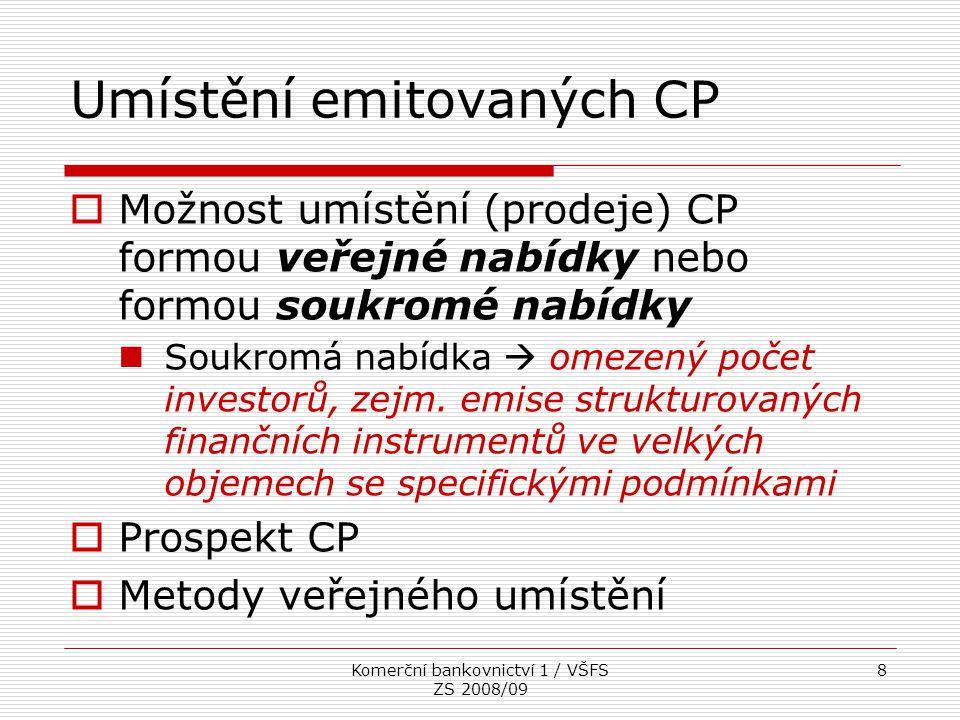 Komerční bankovnictví 1 / VŠFS ZS 2008/09 9 Veřejná nabídka investičních CP Jakékoli jednání, kterým se sděluje širšímu okruhu osob dostatek informací o nabízených CP a podmínkách pro jejich nabytí, které investor potřebuje pro své rozhodnutí pro koupi nebo úpis těchto CP.