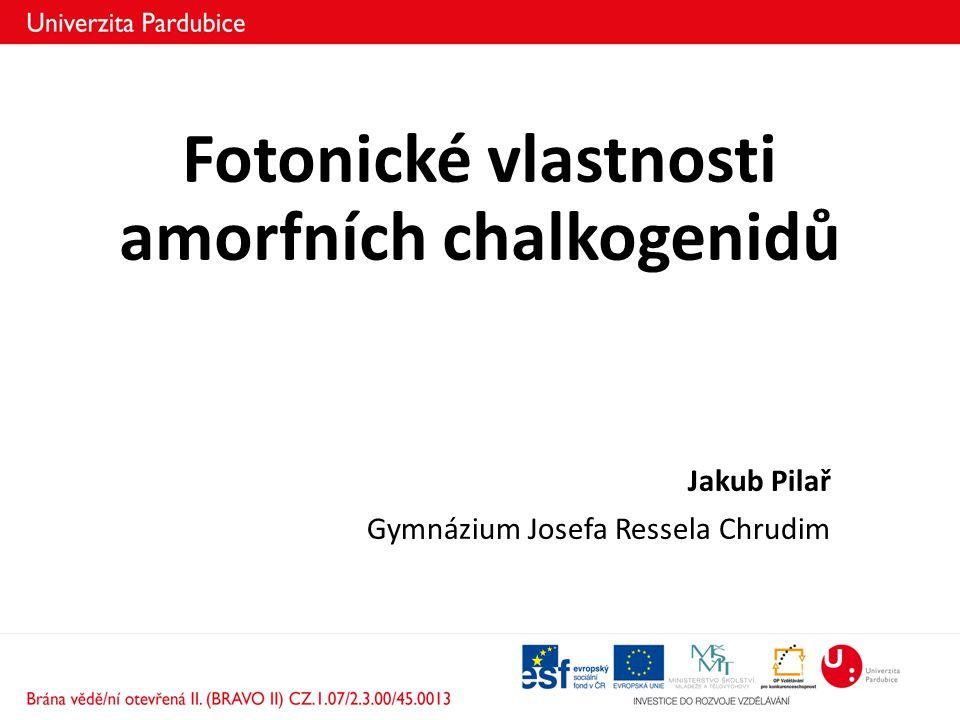 Fotonické vlastnosti amorfních chalkogenidů Jakub Pilař Gymnázium Josefa Ressela Chrudim