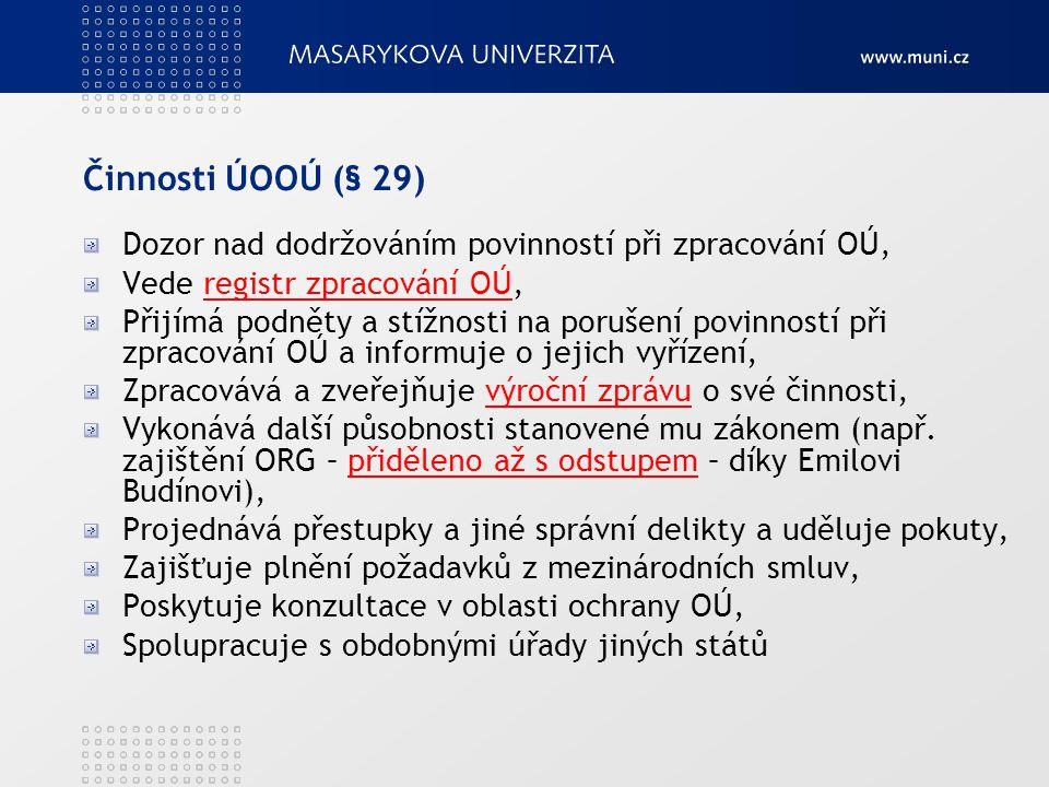 Činnosti ÚOOÚ (§ 29) Dozor nad dodržováním povinností při zpracování OÚ, Vede registr zpracování OÚ,registr zpracování OÚ Přijímá podněty a stížnosti na porušení povinností při zpracování OÚ a informuje o jejich vyřízení, Zpracovává a zveřejňuje výroční zprávu o své činnosti,výroční zprávu Vykonává další působnosti stanovené mu zákonem (např.