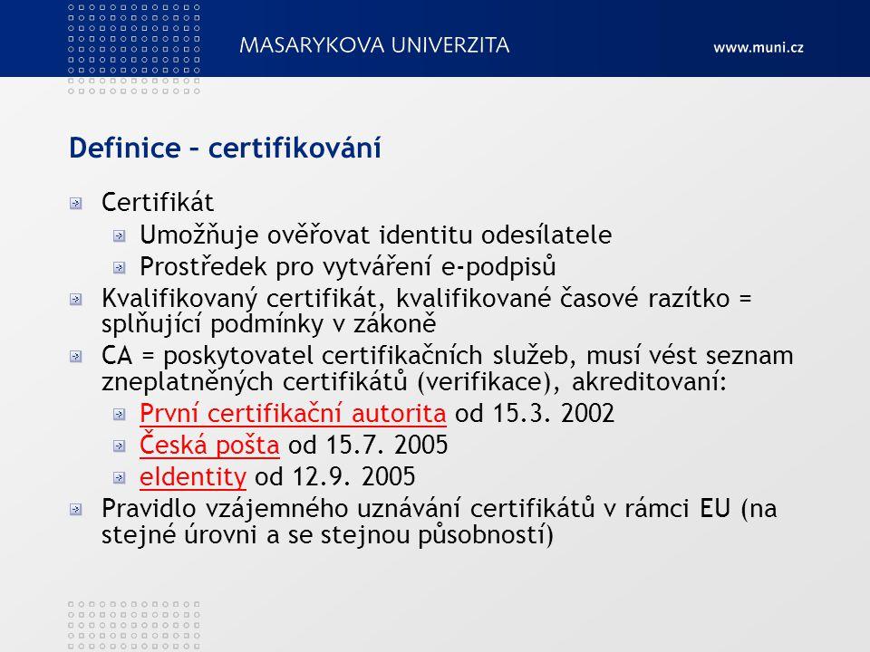 Definice – certifikování Certifikát Umožňuje ověřovat identitu odesílatele Prostředek pro vytváření e-podpisů Kvalifikovaný certifikát, kvalifikované časové razítko = splňující podmínky v zákoně CA = poskytovatel certifikačních služeb, musí vést seznam zneplatněných certifikátů (verifikace), akreditovaní: První certifikační autoritaPrvní certifikační autorita od 15.3.