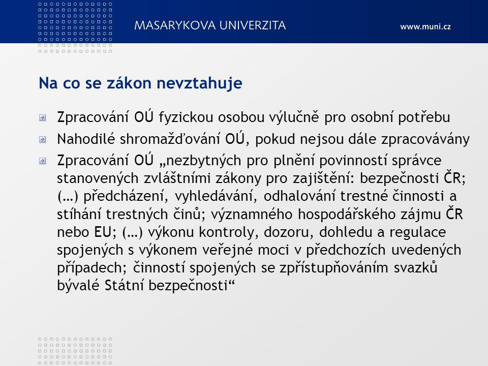 """Na co se zákon nevztahuje Zpracování OÚ fyzickou osobou výlučně pro osobní potřebu Nahodilé shromažďování OÚ, pokud nejsou dále zpracovávány Zpracování OÚ """"nezbytných pro plnění povinností správce stanovených zvláštními zákony pro zajištění: bezpečnosti ČR; (…) předcházení, vyhledávání, odhalování trestné činnosti a stíhání trestných činů; významného hospodářského zájmu ČR nebo EU; (…) výkonu kontroly, dozoru, dohledu a regulace spojených s výkonem veřejné moci v předchozích uvedených případech; činností spojených se zpřístupňováním svazků bývalé Státní bezpečnosti"""
