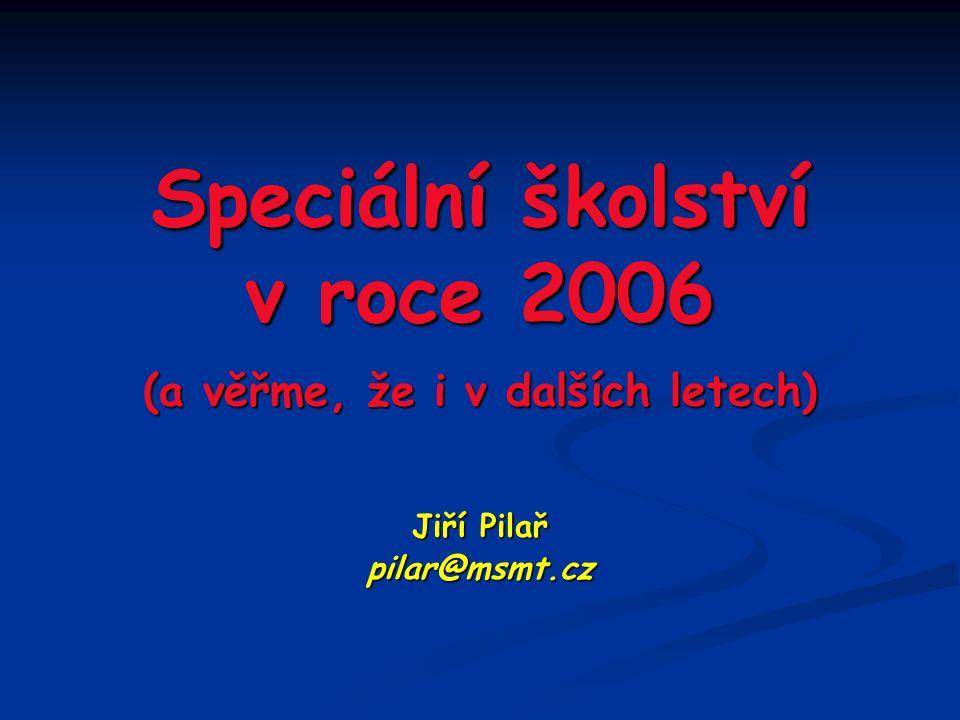 Speciální školství v roce 2006 (a věřme, že i v dalších letech) Jiří Pilař pilar@msmt.cz