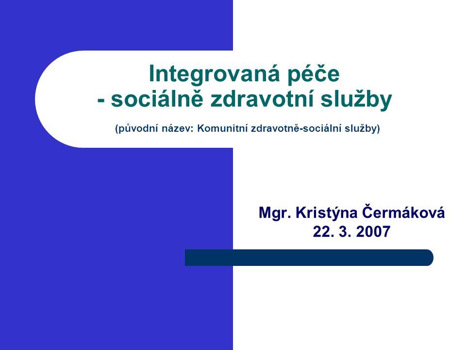 Integrovaná péče - sociálně zdravotní služby (původní název: Komunitní zdravotně-sociální služby) Mgr. Kristýna Čermáková 22. 3. 2007