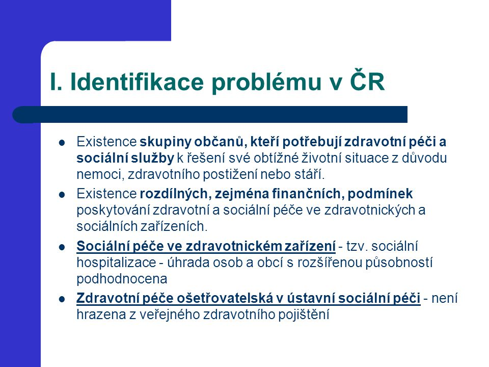 I. Identifikace problému v ČR Existence skupiny občanů, kteří potřebují zdravotní péči a sociální služby k řešení své obtížné životní situace z důvodu