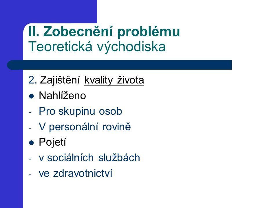 II. Zobecnění problému Teoretická východiska 2. Zajištění kvality života Nahlíženo - Pro skupinu osob - V personální rovině Pojetí - v sociálních služ