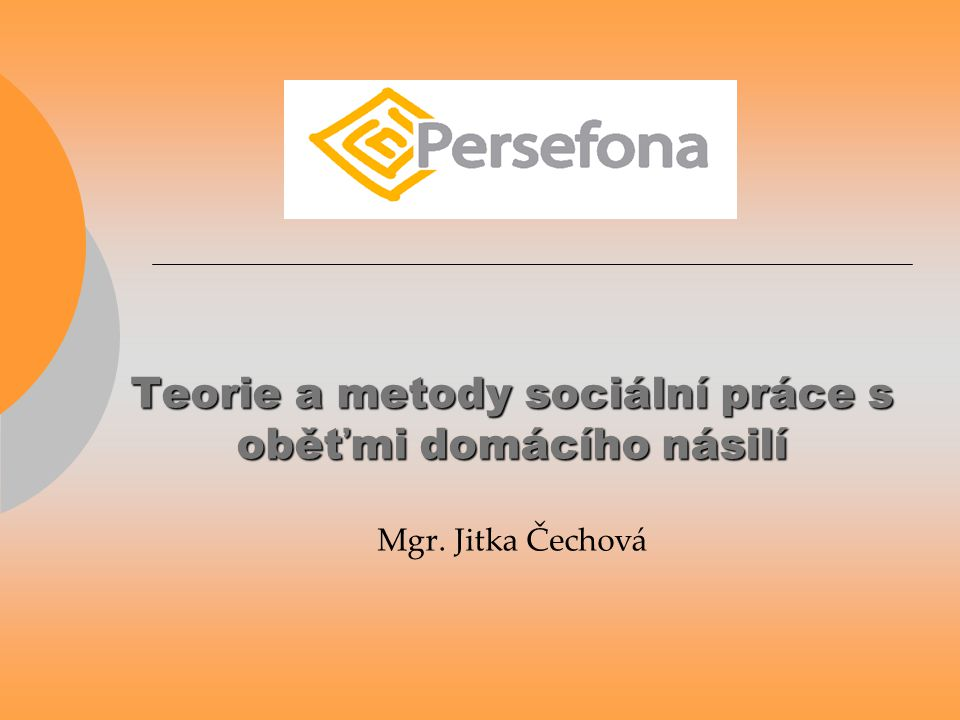 Teorie a metody sociální práce s oběťmi domácího násilí Teorie a metody sociální práce s oběťmi domácího násilí Mgr. Jitka Čechová