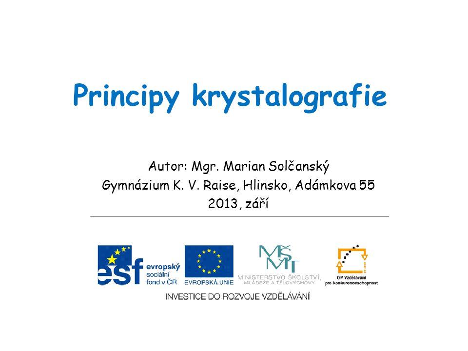 Principy krystalografie Autor: Mgr. Marian Solčanský Gymnázium K. V. Raise, Hlinsko, Adámkova 55 2013, září