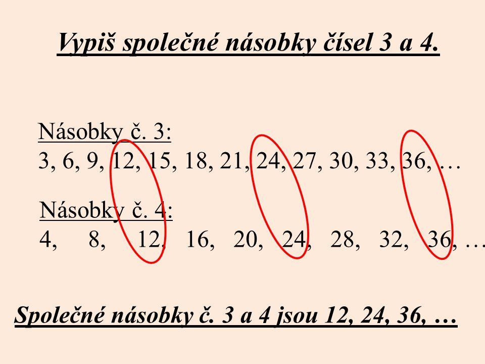 Vypiš společné násobky čísel 3 a 4. Násobky č. 3: 3, 6, 9, 12, 15, 18, 21, 24, 27, 30, 33, 36, … Násobky č. 4: 4, 8, 12, 16, 20,24, 28, 32, 36, … Spol