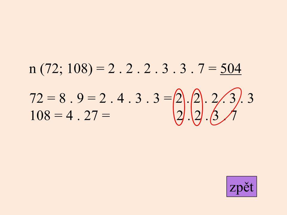n (72; 108) = 2. 2. 2. 3. 3. 7 = 504 72 = 8. 9 = 2. 4. 3. 3 = 2. 2. 2. 3. 3 108 = 4. 27 = 2. 2. 3. 7 zpět