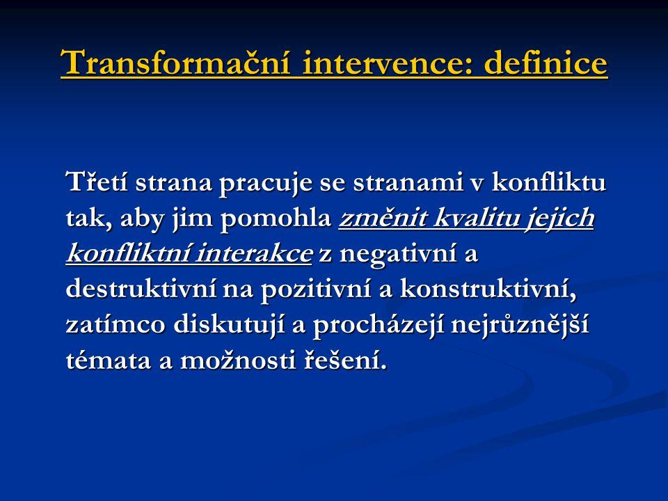 Transformační intervence: definice Třetí strana pracuje se stranami v konfliktu tak, aby jim pomohla změnit kvalitu jejich konfliktní interakce z nega