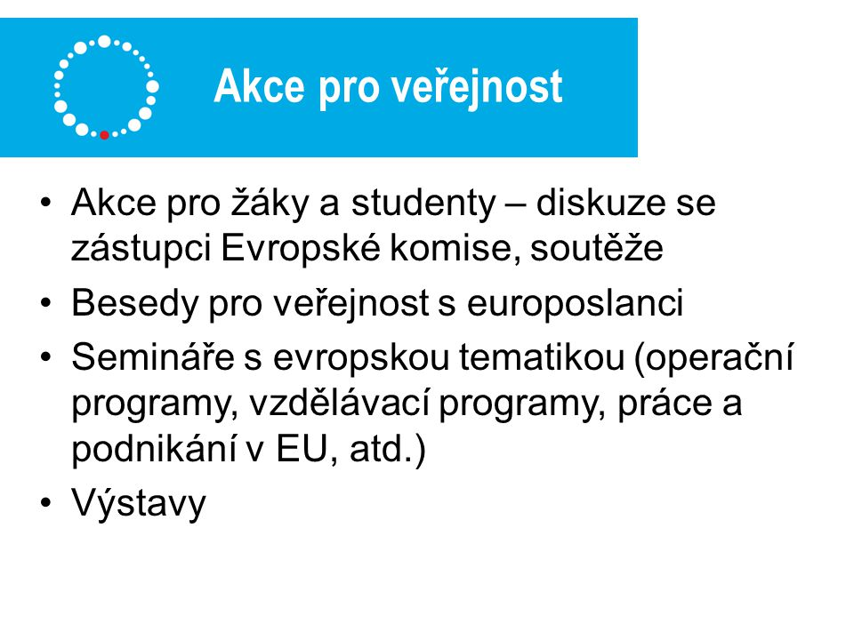 Akce pro veřejnost Akce pro žáky a studenty – diskuze se zástupci Evropské komise, soutěže Besedy pro veřejnost s europoslanci Semináře s evropskou tematikou (operační programy, vzdělávací programy, práce a podnikání v EU, atd.) Výstavy
