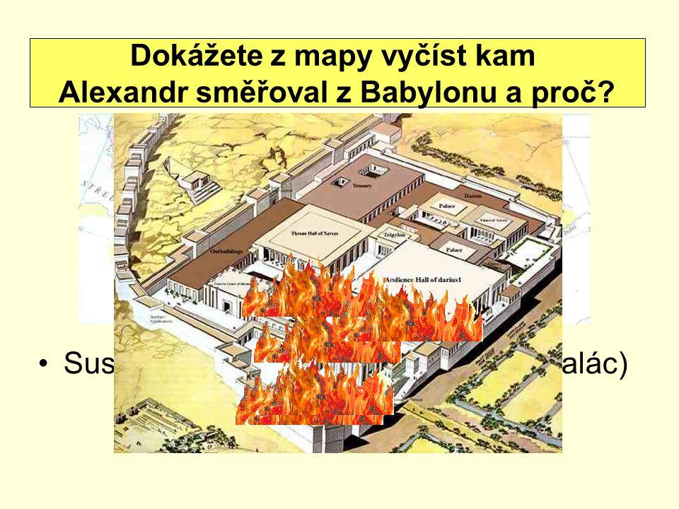 Susy a Persepolis (zničil královský palác) Dokážete z mapy vyčíst kam Alexandr směřoval z Babylonu a proč?