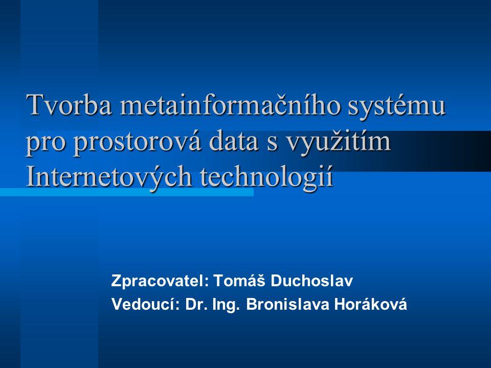 Tvorba metainformačního systému pro prostorová data s využitím Internetových technologií Zpracovatel: Tomáš Duchoslav Vedoucí: Dr. Ing. Bronislava Hor