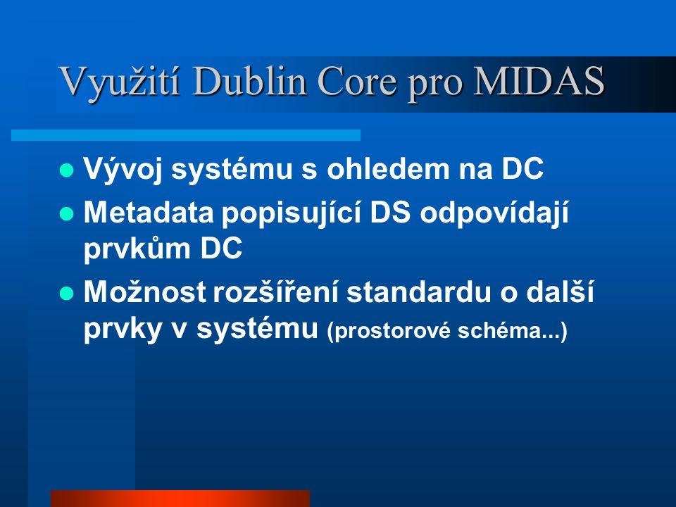 Využití Dublin Core pro MIDAS Vývoj systému s ohledem na DC Metadata popisující DS odpovídají prvkům DC Možnost rozšíření standardu o další prvky v systému (prostorové schéma...)
