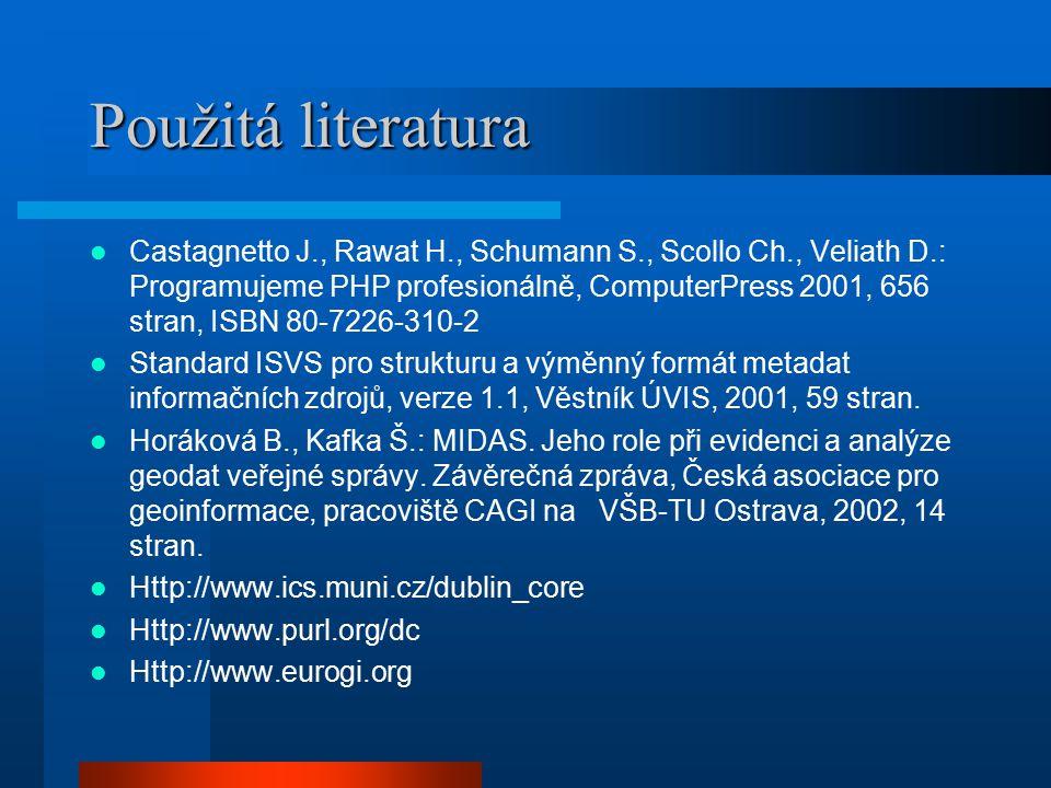 Použitá literatura Castagnetto J., Rawat H., Schumann S., Scollo Ch., Veliath D.: Programujeme PHP profesionálně, ComputerPress 2001, 656 stran, ISBN 80-7226-310-2 Standard ISVS pro strukturu a výměnný formát metadat informačních zdrojů, verze 1.1, Věstník ÚVIS, 2001, 59 stran.