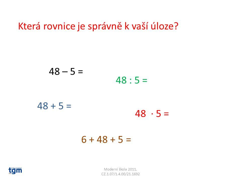 Moderní škola 2011, CZ.1.07/1.4.00/21.1692 Která rovnice je správně k vaší úloze? 48 – 5 = 48 + 5 = 48 : 5 = 48 ∙ 5 = 6 + 48 + 5 =