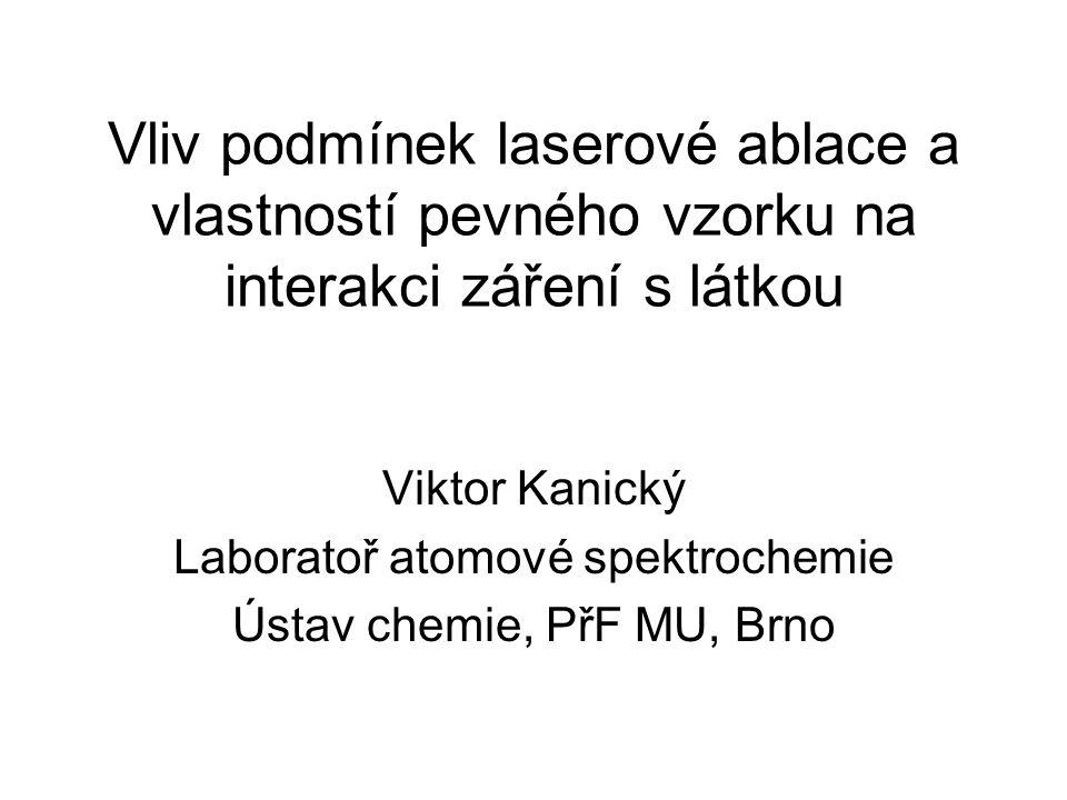 Vliv podmínek laserové ablace a vlastností pevného vzorku na interakci záření s látkou Viktor Kanický Laboratoř atomové spektrochemie Ústav chemie, Př
