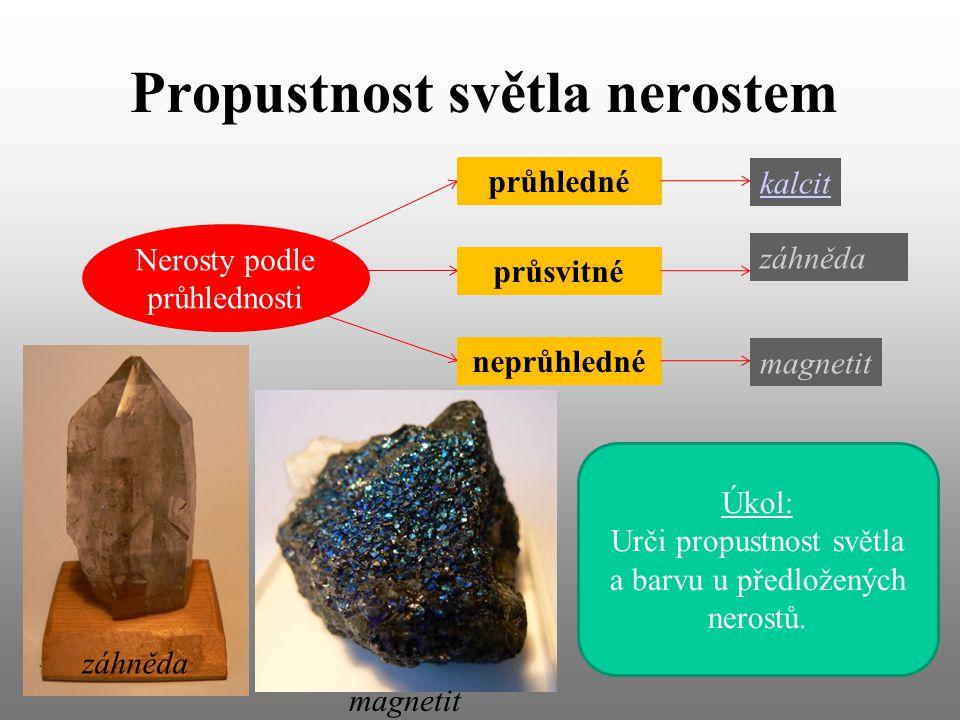 Propustnost světla nerostem Nerosty podle průhlednosti průhledné průsvitné neprůhledné kalcit záhněda magnetit Úkol: Urči propustnost světla a barvu u