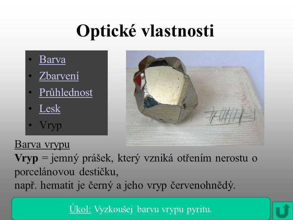Optické vlastnosti Barva Zbarvení Průhlednost Lesk Vryp Barva vrypu Vryp = jemný prášek, který vzniká otřením nerostu o porcelánovou destičku, např. h
