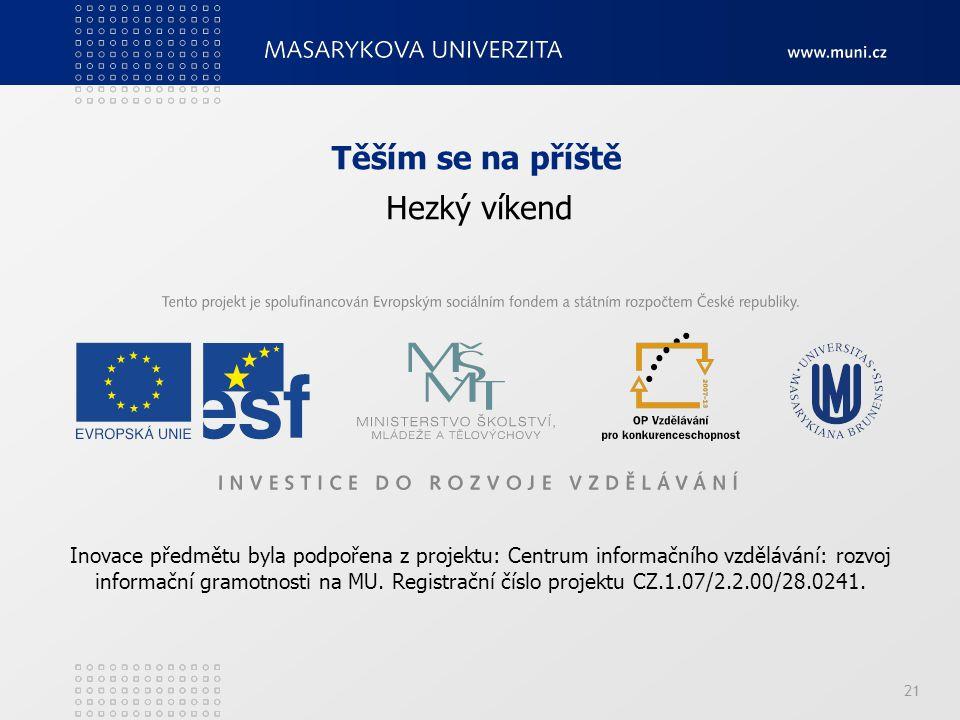 21 Těším se na příště Hezký víkend Inovace předmětu byla podpořena z projektu: Centrum informačního vzdělávání: rozvoj informační gramotnosti na MU.