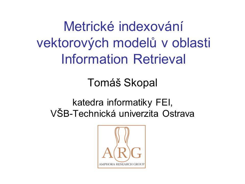 Metrické indexování vektorových modelů v oblasti Information Retrieval Tomáš Skopal katedra informatiky FEI, VŠB-Technická univerzita Ostrava