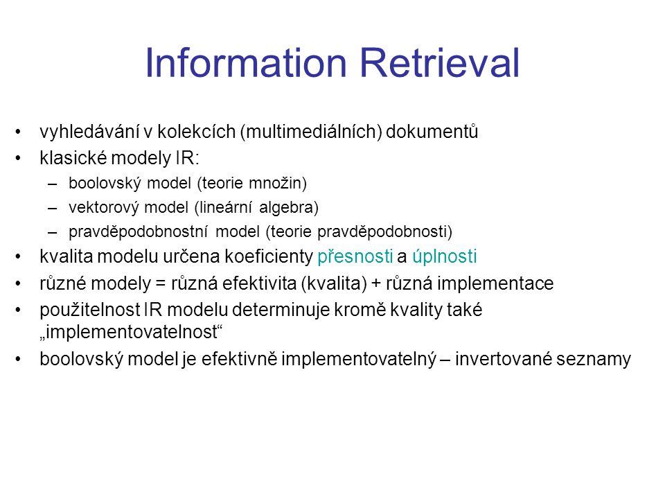 """Information Retrieval vyhledávání v kolekcích (multimediálních) dokumentů klasické modely IR: –boolovský model (teorie množin) –vektorový model (lineární algebra) –pravděpodobnostní model (teorie pravděpodobnosti) kvalita modelu určena koeficienty přesnosti a úplnosti různé modely = různá efektivita (kvalita) + různá implementace použitelnost IR modelu determinuje kromě kvality také """"implementovatelnost boolovský model je efektivně implementovatelný – invertované seznamy"""