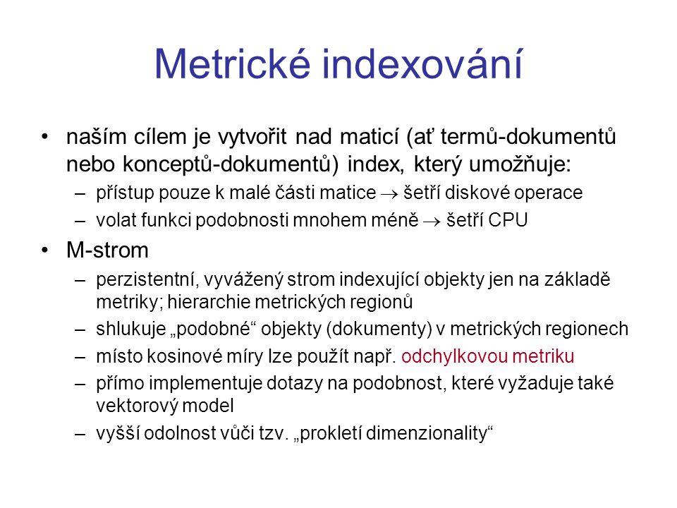 """Metrické indexování naším cílem je vytvořit nad maticí (ať termů-dokumentů nebo konceptů-dokumentů) index, který umožňuje: –přístup pouze k malé části matice  šetří diskové operace –volat funkci podobnosti mnohem méně  šetří CPU M-strom –perzistentní, vyvážený strom indexující objekty jen na základě metriky; hierarchie metrických regionů –shlukuje """"podobné objekty (dokumenty) v metrických regionech –místo kosinové míry lze použít např."""