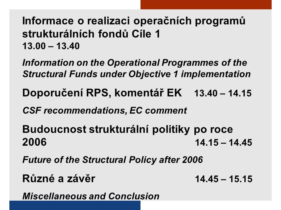 Informace o realizaci operačních programů strukturálních fondů Cíle 1 13.00 – 13.40 Information on the Operational Programmes of the Structural Funds under Objective 1 implementation Doporučení RPS, komentář EK 13.40 – 14.15 CSF recommendations, EC comment Budoucnost strukturální politiky po roce 2006 14.15 – 14.45 Future of the Structural Policy after 2006 Různé a závěr 14.45 – 15.15 Miscellaneous and Conclusion