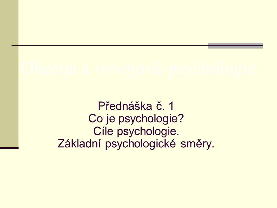 Přednáška č. 1 Co je psychologie? Cíle psychologie. Základní psychologické směry. Obecná a vývojová psychologie