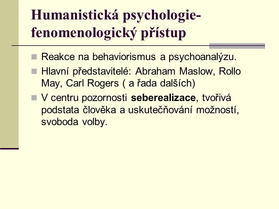 Humanistická psychologie- fenomenologický přístup Reakce na behaviorismus a psychoanalýzu. Hlavní představitelé: Abraham Maslow, Rollo May, Carl Roger