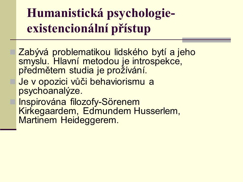 Humanistická psychologie- existencionální přístup Zabývá problematikou lidského bytí a jeho smyslu. Hlavní metodou je introspekce, předmětem studia je