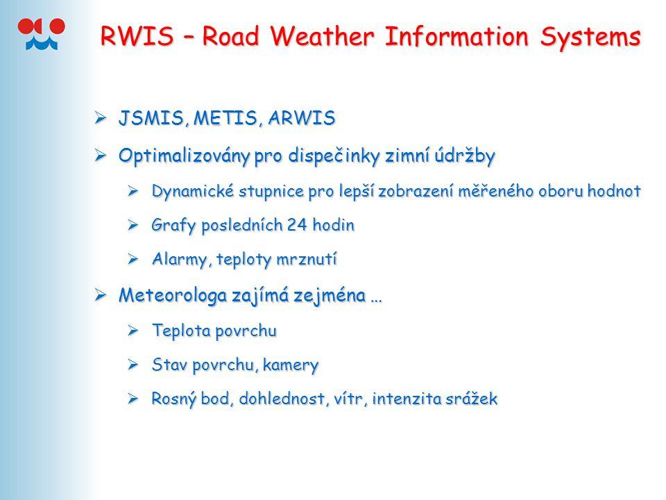 RWIS – Road Weather Information Systems  JSMIS, METIS, ARWIS  Optimalizovány pro dispečinky zimní údržby  Dynamické stupnice pro lepší zobrazení měřeného oboru hodnot  Grafy posledních 24 hodin  Alarmy, teploty mrznutí  Meteorologa zajímá zejména …  Teplota povrchu  Stav povrchu, kamery  Rosný bod, dohlednost, vítr, intenzita srážek