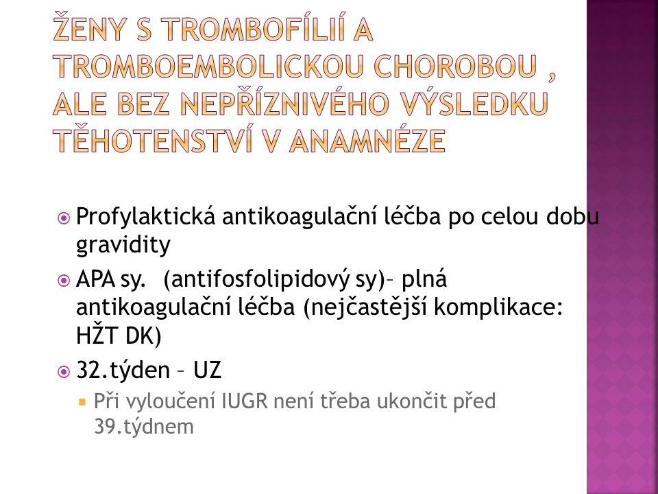  Profylaktická antikoagulační léčba po celou dobu gravidity  APA sy. (antifosfolipidový sy)– plná antikoagulační léčba (nejčastější komplikace: HŽT