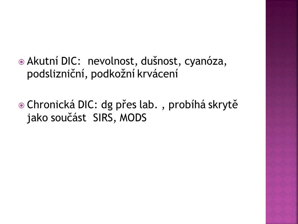  Akutní DIC: nevolnost, dušnost, cyanóza, podslizniční, podkožní krvácení  Chronická DIC: dg přes lab., probíhá skrytě jako součást SIRS, MODS
