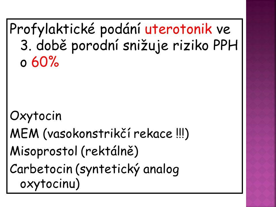 Profylaktické podání uterotonik ve 3. době porodní snižuje riziko PPH o 60% Oxytocin MEM (vasokonstrikčí rekace !!!) Misoprostol (rektálně) Carbetocin