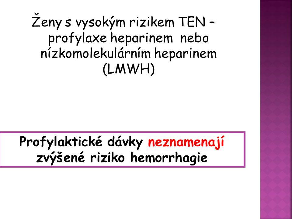 Ženy s vysokým rizikem TEN – profylaxe heparinem nebo nízkomolekulárním heparinem (LMWH) Profylaktické dávky neznamenají zvýšené riziko hemorrhagie