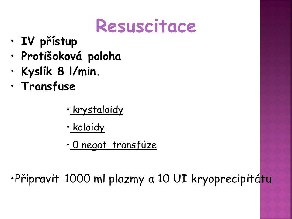 Resuscitace IV přístup Protišoková poloha Kyslík 8 l/min. Transfuse krystaloidy koloidy 0 negat. transfúze Připravit 1000 ml plazmy a 10 UI kryoprecip