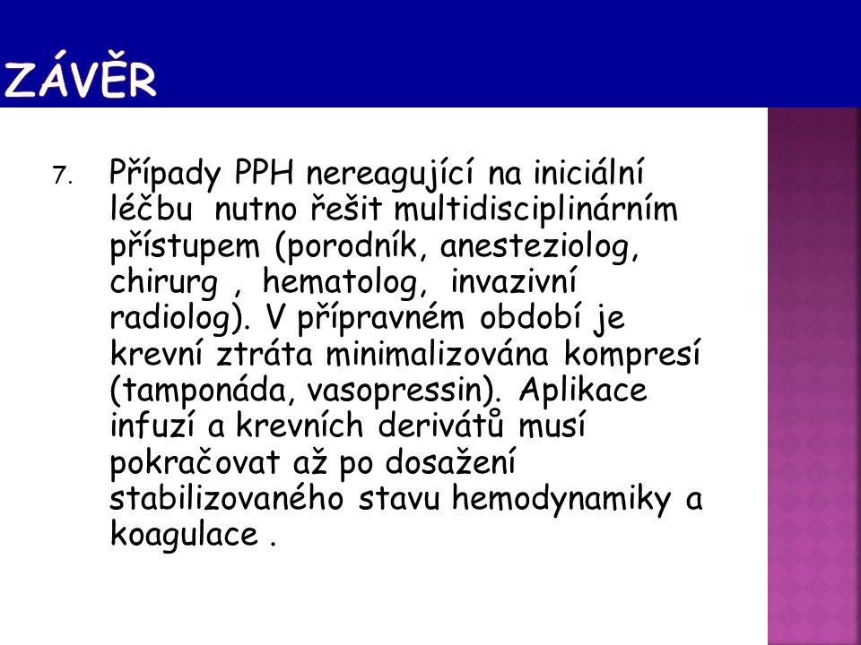 7. Případy PPH nereagující na iniciální léčbu nutno řešit multidisciplinárním přístupem (porodník, anesteziolog, chirurg, hematolog, invazivní radiolo